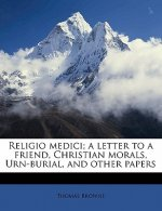 Religio Medici; A Letter to a Friend, Christian Morals, Urn-Burial, and Other Papers