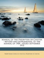 Manual of the Presbytery of Chester: Revised and Supplemental to the Manual of 1904; Issued September 1910