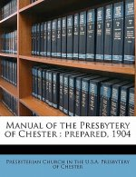 Manual of the Presbytery of Chester: Prepared, 1904