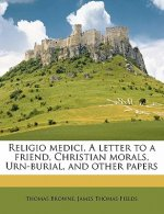 Religio Medici, a Letter to a Friend, Christian Morals, Urn-Burial, and Other Papers