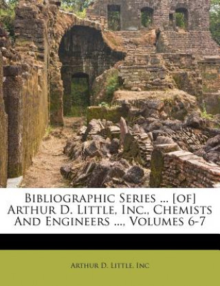 Bibliographic Series ... [Of] Arthur D. Little, Inc., Chemists and Engineers ..., Volumes 6-7