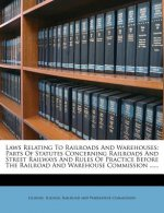 Laws Relating to Railroads and Warehouses: Parts of Statutes Concerning Railroads and Street Railways and Rules of Practice Before the Railroad and Wa