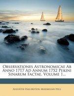 Observationes Astronomicae AB Anno 1717 Ad Annum 1752 Pekini Sinarum Factae, Volume 1...