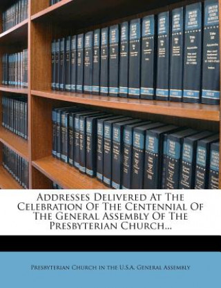 Addresses Delivered at the Celebration of the Centennial of the General Assembly of the Presbyterian Church...