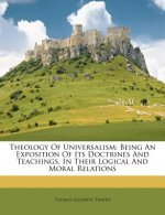 Theology of Universalism: Being an Exposition of Its Doctrines and Teachings, in Their Logical and Moral Relations