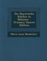 Die Bayerische Kochin in Bohmen - Primary Source Edition
