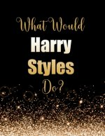 What Would Harry Styles Do?: Large Notebook/Diary/Journal for Writing 100 Pages, Harry Styles Gift for Fans