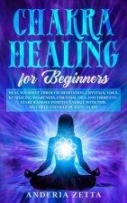 Chakra Healing for Beginners: Heal Yourself through Meditation, Crystals, Yoga, Kundalini, Awareness, Essential Oils and Third Eye.Start Radiate Pos