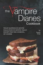 The Vampire Diaries Cookbook: What Happens in Mystic Falls Stays in Mystic Falls? Except For The Cooking, Of Course