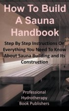 How to Build a Sauna Handbook: Step By Step Instructions On Everything You Need To Know About Sauna Building and Its Construction