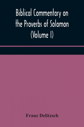 Biblical commentary on the Proverbs of Solomon (Volume I)