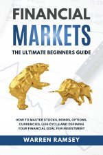 FINANCIAL MARKETS The Ultimate Beginners Guide How To Master Stocks, Bonds, Options, Currencies, Life Cycle and Defining your Financial Goals for Inve