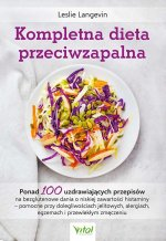 Kompletna dieta przeciwzapalna. Ponad 100 uzdrawiających przepisów na bezglutenowe dania o niskiej zawartości histaminy - pomocne przy dolegliwościach