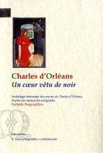 Un Cœur vêtu de noir. Anthologie historique des œuvres de Charles d'Orléans d'après son manuscrit a