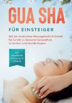 Gua Sha für Einsteiger: Mit der asiatischen Massagetechnik Schritt für Schritt zu besserer Gesundheit, Schönheit und Wohlbefinden - inkl. detaillierte