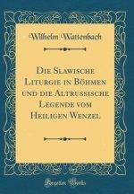 Die Slawische Liturgie in Böhmen und die Altrussische Legende vom Heiligen Wenzel (Classic Reprint)
